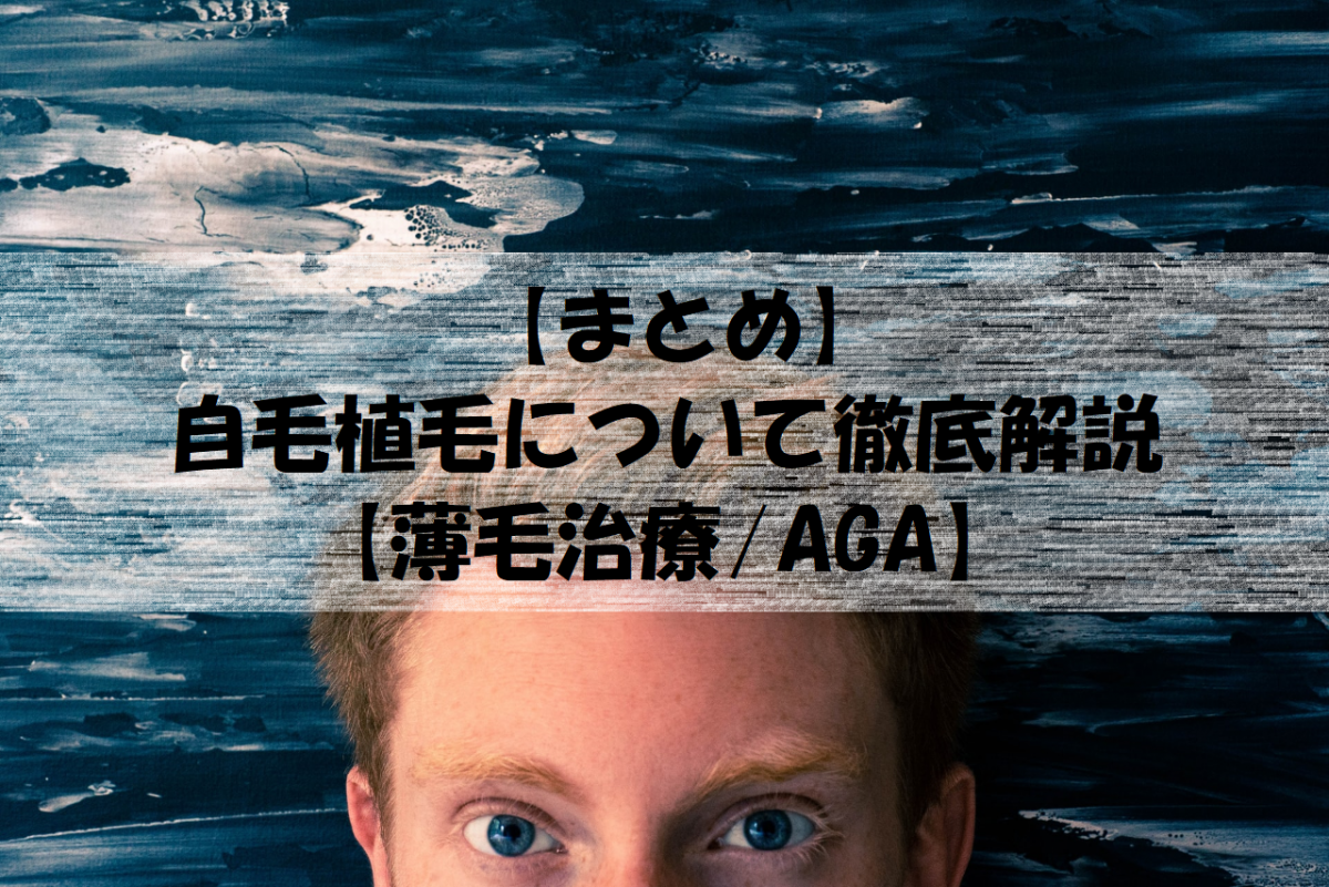 【まとめ】自毛植毛について徹底解説【薄毛治療/AGA】