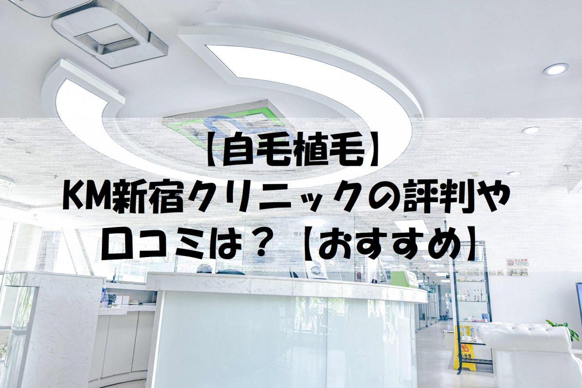 【自毛植毛】KM新宿クリニックの評判や口コミは?【おすすめ】