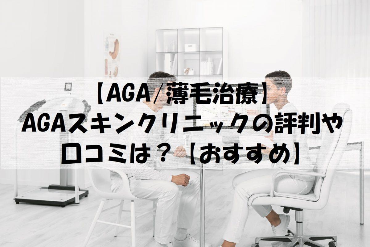【AGA/薄毛治療】AGAスキンクリニックの評判や口コミは?【おすすめ】