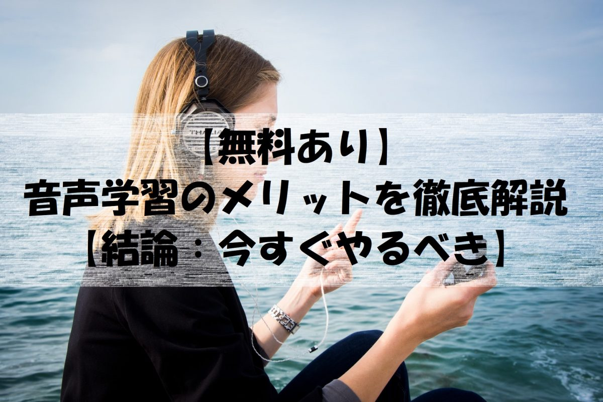 【無料あり】音声学習のメリットを徹底解説【結論:今すぐやるべき】
